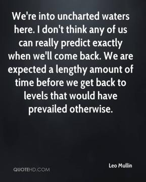 Leo Mullin  - We're into uncharted waters here. I don't think any of us can really predict exactly when we'll come back. We are expected a lengthy amount of time before we get back to levels that would have prevailed otherwise.