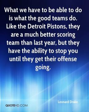 What we have to be able to do is what the good teams do. Like the Detroit Pistons, they are a much better scoring team than last year, but they have the ability to stop you until they get their offense going.