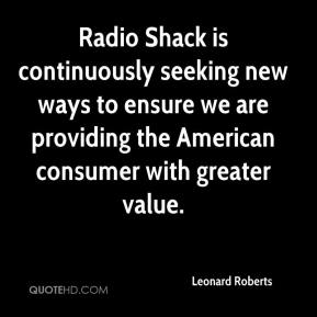 Leonard Roberts  - Radio Shack is continuously seeking new ways to ensure we are providing the American consumer with greater value.