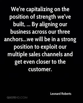 Leonard Roberts  - We're capitalizing on the position of strength we've built, ... By aligning our business across our three anchors...we will be in a strong position to exploit our multiple sales channels and get even closer to the customer.
