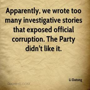 Li Datong  - Apparently, we wrote too many investigative stories that exposed official corruption. The Party didn't like it.