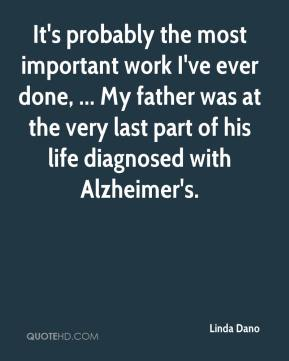 Linda Dano  - It's probably the most important work I've ever done, ... My father was at the very last part of his life diagnosed with Alzheimer's.