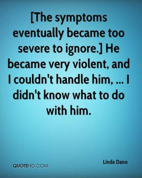 Linda Dano  - [The symptoms eventually became too severe to ignore.] He became very violent, and I couldn't handle him, ... I didn't know what to do with him.