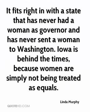 Linda Murphy  - It fits right in with a state that has never had a woman as governor and has never sent a woman to Washington. Iowa is behind the times, because women are simply not being treated as equals.