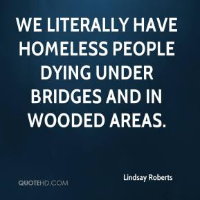 Lindsay Roberts  - We literally have homeless people dying under bridges and in wooded areas.