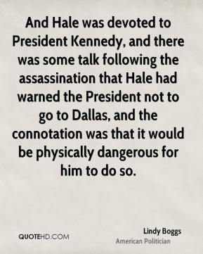 Lindy Boggs - And Hale was devoted to President Kennedy, and there was some talk following the assassination that Hale had warned the President not to go to Dallas, and the connotation was that it would be physically dangerous for him to do so.