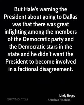 Lindy Boggs - But Hale's warning the President about going to Dallas was that there was great infighting among the members of the Democratic party and the Democratic stars in the state and he didn't want the President to become involved in a factional disagreement.