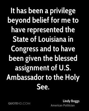 Lindy Boggs - It has been a privilege beyond belief for me to have represented the State of Louisiana in Congress and to have been given the blessed assignment of U.S. Ambassador to the Holy See.