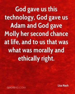 Lisa Nash  - God gave us this technology, God gave us Adam and God gave Molly her second chance at life, and to us that was what was morally and ethically right.