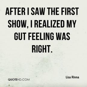 Lisa Rinna  - After I saw the first show, I realized my gut feeling was right.