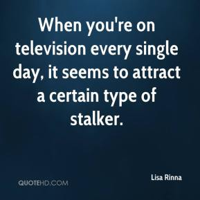Lisa Rinna  - When you're on television every single day, it seems to attract a certain type of stalker.
