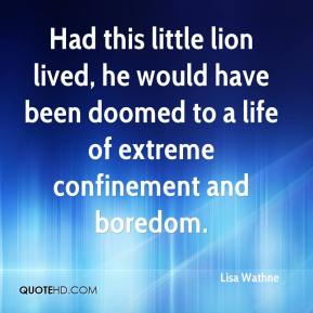 Lisa Wathne  - Had this little lion lived, he would have been doomed to a life of extreme confinement and boredom.