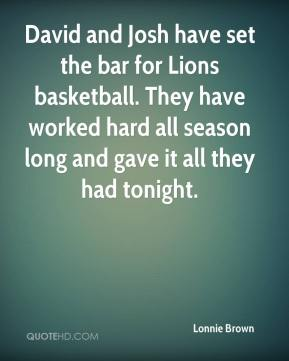 Lonnie Brown  - David and Josh have set the bar for Lions basketball. They have worked hard all season long and gave it all they had tonight.