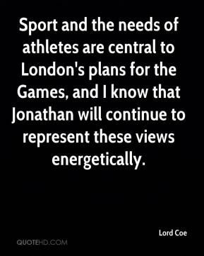 Lord Coe  - Sport and the needs of athletes are central to London's plans for the Games, and I know that Jonathan will continue to represent these views energetically.