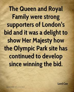 Lord Coe  - The Queen and Royal Family were strong supporters of London's bid and it was a delight to show Her Majesty how the Olympic Park site has continued to develop since winning the bid.