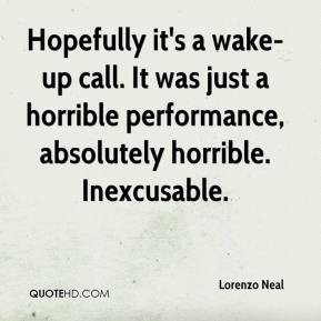 Lorenzo Neal  - Hopefully it's a wake-up call. It was just a horrible performance, absolutely horrible. Inexcusable.