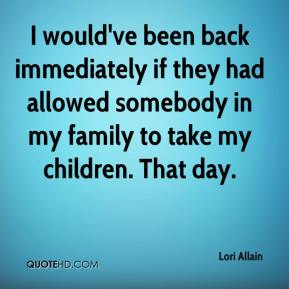 Lori Allain  - I would've been back immediately if they had allowed somebody in my family to take my children. That day.