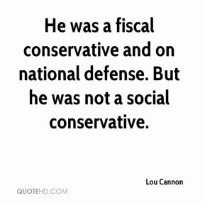 Lou Cannon  - He was a fiscal conservative and on national defense. But he was not a social conservative.
