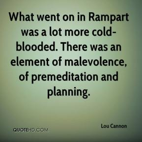 Lou Cannon  - What went on in Rampart was a lot more cold-blooded. There was an element of malevolence, of premeditation and planning.