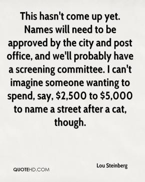 Lou Steinberg  - This hasn't come up yet. Names will need to be approved by the city and post office, and we'll probably have a screening committee. I can't imagine someone wanting to spend, say, $2,500 to $5,000 to name a street after a cat, though.
