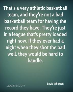 Louis Whorton  - That's a very athletic basketball team, and they're not a bad basketball team for having the record they have. They're just in a league that's pretty loaded right now. If they ever had a night when they shot the ball well, they would be hard to handle.