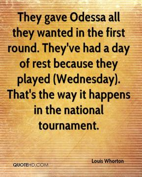 Louis Whorton  - They gave Odessa all they wanted in the first round. They've had a day of rest because they played (Wednesday). That's the way it happens in the national tournament.