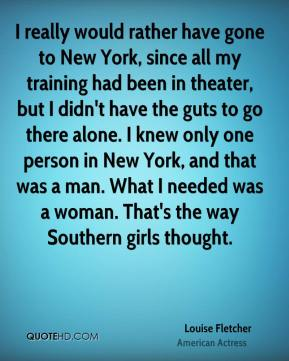 Louise Fletcher - I really would rather have gone to New York, since all my training had been in theater, but I didn't have the guts to go there alone. I knew only one person in New York, and that was a man. What I needed was a woman. That's the way Southern girls thought.