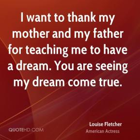 Louise Fletcher - I want to thank my mother and my father for teaching me to have a dream. You are seeing my dream come true.