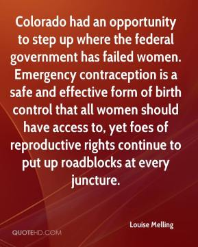 Louise Melling  - Colorado had an opportunity to step up where the federal government has failed women. Emergency contraception is a safe and effective form of birth control that all women should have access to, yet foes of reproductive rights continue to put up roadblocks at every juncture.
