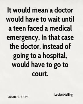 Louise Melling  - It would mean a doctor would have to wait until a teen faced a medical emergency. In that case the doctor, instead of going to a hospital, would have to go to court.