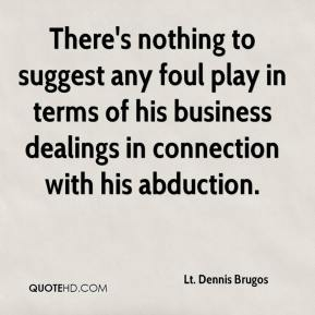 Lt. Dennis Brugos  - There's nothing to suggest any foul play in terms of his business dealings in connection with his abduction.
