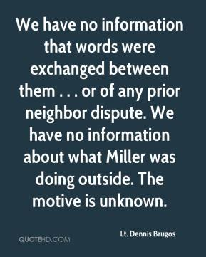 Lt. Dennis Brugos  - We have no information that words were exchanged between them . . . or of any prior neighbor dispute. We have no information about what Miller was doing outside. The motive is unknown.