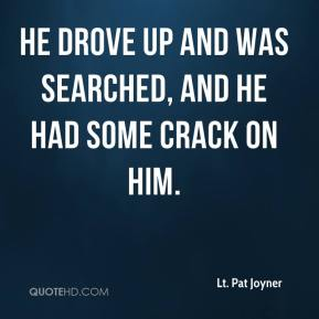 Lt. Pat Joyner  - He drove up and was searched, and he had some crack on him.