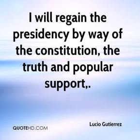 Lucio Gutierrez  - I will regain the presidency by way of the constitution, the truth and popular support.