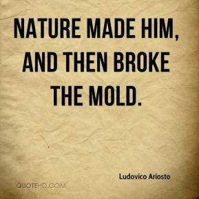 Nature made him, and then broke the mold.