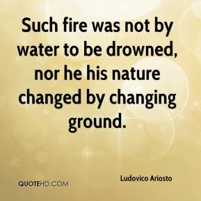 Such fire was not by water to be drowned, nor he his nature changed by changing ground.
