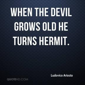 When the devil grows old he turns hermit.