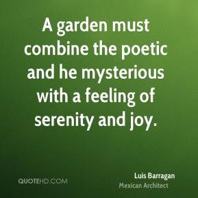 Luis Barragan - A garden must combine the poetic and he mysterious with a feeling of serenity and joy.
