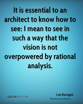 Luis Barragan - It is essential to an architect to know how to see: I mean to see in such a way that the vision is not overpowered by rational analysis.