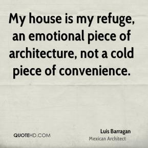 Luis Barragan - My house is my refuge, an emotional piece of architecture, not a cold piece of convenience.