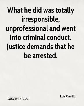 Luis Carrillo  - What he did was totally irresponsible, unprofessional and went into criminal conduct. Justice demands that he be arrested.
