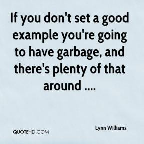 Lynn Williams  - If you don't set a good example you're going to have garbage, and there's plenty of that around ....