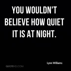 Lynn Williams  - You wouldn't believe how quiet it is at night.