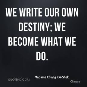 Madame Chiang Kai-Shek  - We write our own destiny; we become what we do.
