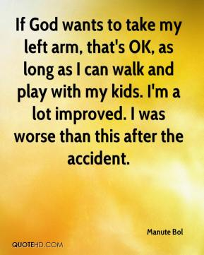 Manute Bol - If God wants to take my left arm, that's OK, as long as I can walk and play with my kids. I'm a lot improved. I was worse than this after the accident.
