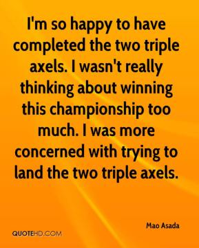 I'm so happy to have completed the two triple axels. I wasn't really thinking about winning this championship too much. I was more concerned with trying to land the two triple axels.