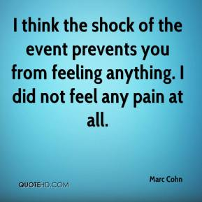 Marc Cohn  - I think the shock of the event prevents you from feeling anything. I did not feel any pain at all.