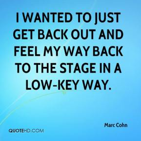 Marc Cohn  - I wanted to just get back out and feel my way back to the stage in a low-key way.