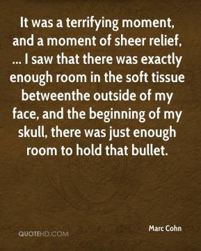 Marc Cohn  - It was a terrifying moment, and a moment of sheer relief, ... I saw that there was exactly enough room in the soft tissue betweenthe outside of my face, and the beginning of my skull, there was just enough room to hold that bullet.