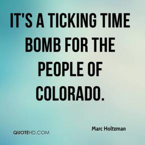 Marc Holtzman  - It's a ticking time bomb for the people of Colorado.